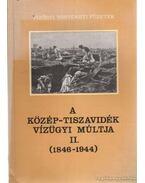 A Közép-Tiszavidék vízügyi múltja II. (1846-1944)