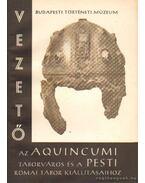 Vezető az Aquincumi táborváros és a pesti római tábor kiállításaihoz