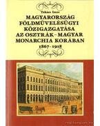 Magyarország földművelésügyi közigazgatása az Osztrák-Magyar Monarchia korában 1867-1918 - Takács Imre