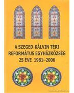 A Szeged-Kálvin téri református egyházközösség 25 éve 1981-2006