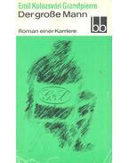 Der Große Mann - Roman einer Karriere - Kolozsvári Grandpierre Emil