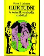 ILLIK TUDNI - A KULTURÁLT VISELKEDÉS SZABÁLYAI - Köves J.Julianna