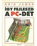 Így fejleszd  a PC- det - Kris Jamsa