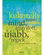 Mind, átjavított, újabb, régiek - Összegyűjtött versek - Kukorelly Endre
