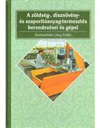 A zöldség-, dísznövény- és szaporítóanyag-termesztés berendezései és gépei - Láng Zoltán (szerk.)