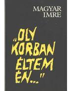 """""""Oly korban éltem én..."""" - Magyar Imre"""