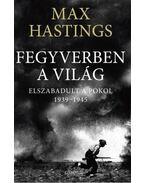 Fegyverben a világ. Elszabadult a pokol. 1939-1945 - Max Hastings