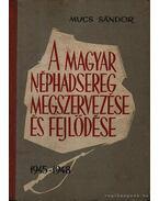 A magyar néphadsereg megszervezése és fejlődése - Mucs Sándor