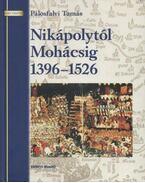 Nikápolytól Mohácsig 1396-1526 - Pálosfalvi Tamás