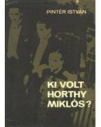 Ki volt Horthy Miklós? - Pintér István