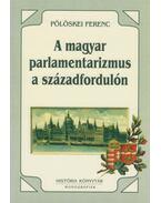 A magyar parlamentarizmus a századfordulón - Politikusok és intézmények - Pölöskei Ferenc