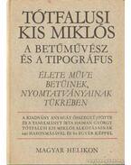Tóthfalusi Kis Miklós a betűművész és a tipográfus - Élete műve betűinek és nyomtatványainak tükrében - Soltész Zoltánné