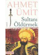 Sultani Öldürmek - Ahmet Ümit