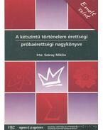 A kétszintű történelem érettségi próbaérettségi nagykönyve - Emelt szint - Száray Miklós