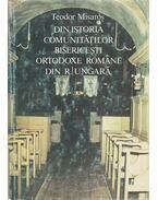 Din istoria comunitátilor bisericesti ortodoxe románe din R. Ungará - Teodor Misaros