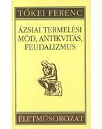 Ázsiai termelési mód, antikvitás, feudalizmus - Tőkei Ferenc Életműsorozat IV. kötet - Tőkei Ferenc