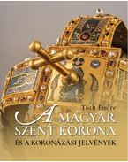 A magyar Szent Korona és a koronázási jelvények - Tóth Endre