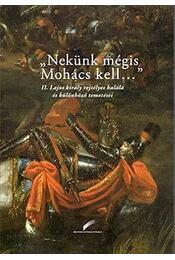 """""""Nekünk mégis Mohács kell..."""" - II. Lajos király rejtélyes halála és különböző temetései - Régikönyvek"""