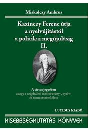KAZINCZY FERENC ÚTJA A NYELVÚJÍTÁSTÓL A POLITIKAI MEGÚJ. I. - Miskolczy Ambrus - Régikönyvek
