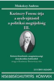 KAZINCZY FERENC ÚTJA A NYELVÚJÍTÁSTÓL A POLITIKAI MEGÚJULÁSIG III. - ÜKH 2010 - Miskolczy Ambrus - Régikönyvek