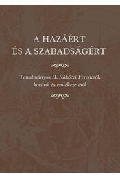 A hazáért és a szabadságért. Tanulmányok II. Rákóczi Ferencről, koráról és emlékezetéről. - Régikönyvek