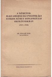 A németek magyarországi politikája titkos német diplomáciai okmányokban (1937-1942) - Bolgár Elek dr. - Régikönyvek