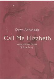 Call Me Elizabeth - Wife, Mother, Escort: A True Story - ANNANDALE, DAWN - Régikönyvek