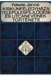Kiskunfélegyháza településfejlődése és utcaneveinek története - Régikönyvek
