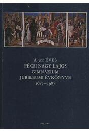 A 300 éves pécsi Nagy Lajos Gimnázium Jubileumi Évkönyve 1687-1987 - Régikönyvek