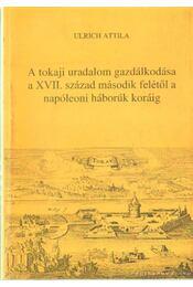 A tokaji uralom gazdálkodása a XVII. század második felétől a napóleoni háborúk koráig - Ulrich Attila, Bencsik János - Régikönyvek