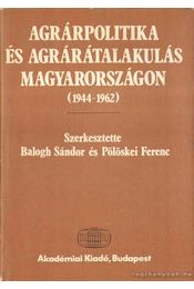 Agrárpolitika és agrárátalakulás Magyarországon (1944-1962) - Balogh Sándor, Pölöskei Ferenc - Régikönyvek