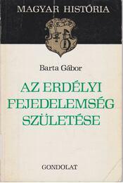 Az Erdélyi Fejedelemség születése - Barta Gábor - Régikönyvek