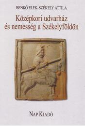 KÖZÉPKORI UDVARHÁZ ÉS NEMESSÉG A SZÉKELYFÖLDÖN - Benkő Elek, Székely Attila - Régikönyvek