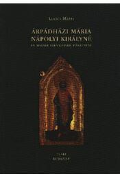 Árpádházi Mária nápolyi királyné és magyar szentjeinek története - Régikönyvek