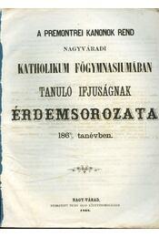 A premontrei kanonok rend Nagyváradi Katholikum Főgymnasiumában tanuló ifuságának érdemsorozata 1867/68 évben - Régikönyvek