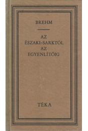 Az Északi-Sarktól az Egyenlítőig - Brehm, Alfred Edmund - Régikönyvek