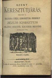 Szent keresztútjárás melyet a halálra itélt,keresztel terhelt Jézus Krisztus Pilátus házától Kálvária hegyére végzett - Régikönyvek