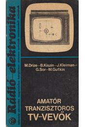 Amatőr tranzisztoros TV-vevők - Drize, M., Gutkin, M., Sor, G., Kleiman, J., Kiszin, B. - Régikönyvek