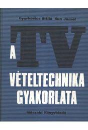 A TV-vételtechnika gyakorlata - Gyurkovics Attila, Kun József - Régikönyvek
