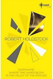 Robert Holdstock SF Gateway Omnibus: Earthwind, Where Time Winds Blow, In the Valley of the Statues - Régikönyvek