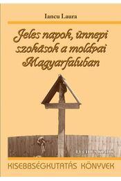 Jeles napok, ünnepi szokások a moldvai Magyarfaluban - Iancu Laura - Régikönyvek