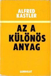 Az a különös anyag - Kastler, Alfred - Régikönyvek