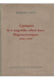 Újjáépítés és a nagytőke elleni harc Magyarországon 1945-1948 - Berend T. Iván - Régikönyvek