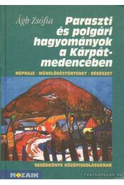 Paraszti és polgári hagyományok a Kárpát-medencében - Ágh Zsófia - Régikönyvek