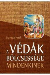 A Védák bölcsessége mindenkinek - Narada Kush - Régikönyvek