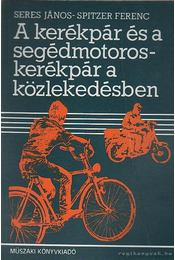 A kerékpár és a segédmotoroskerékpár a közlekedésben - Seres János, Spitzer Ferenc - Régikönyvek