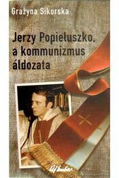 Jerzy Popieluszko, a kommunizmus áldozata - Sikorska, Grazyna - Régikönyvek