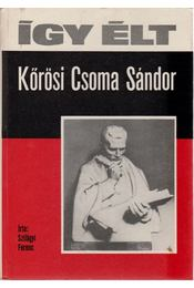 Így élt Kőrösi Csoma Sándor - Szilágyi Ferenc - Régikönyvek