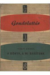 A könyv, a mi barátunk - Tiszay Andor - Régikönyvek