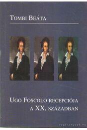 Ugo Foscolo recepciója a XX. században - Tombi Beáta - Régikönyvek